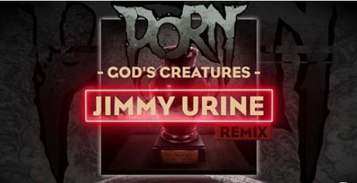 PORN : God's Creatures (Jimmy Urine Remix)
