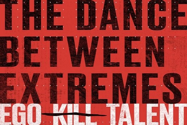 EGO KILL TALENT : THE DANCE BETWEEN EXTREMES